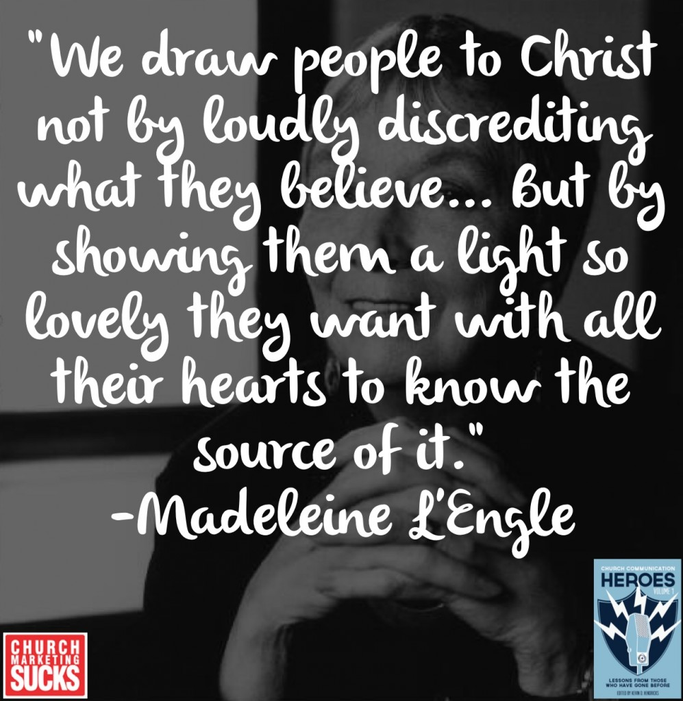 """We draw people to Christ not by loudly discrediting what they believe... but by showing them a light so lovely they want with all their hearts to know the source of it."" -Madeleine L'Engle"