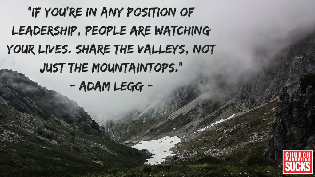 """If you're in any position of leadership, people are watching your lives. Share the valleys, not just the mountaintops."" -Adam Legg"