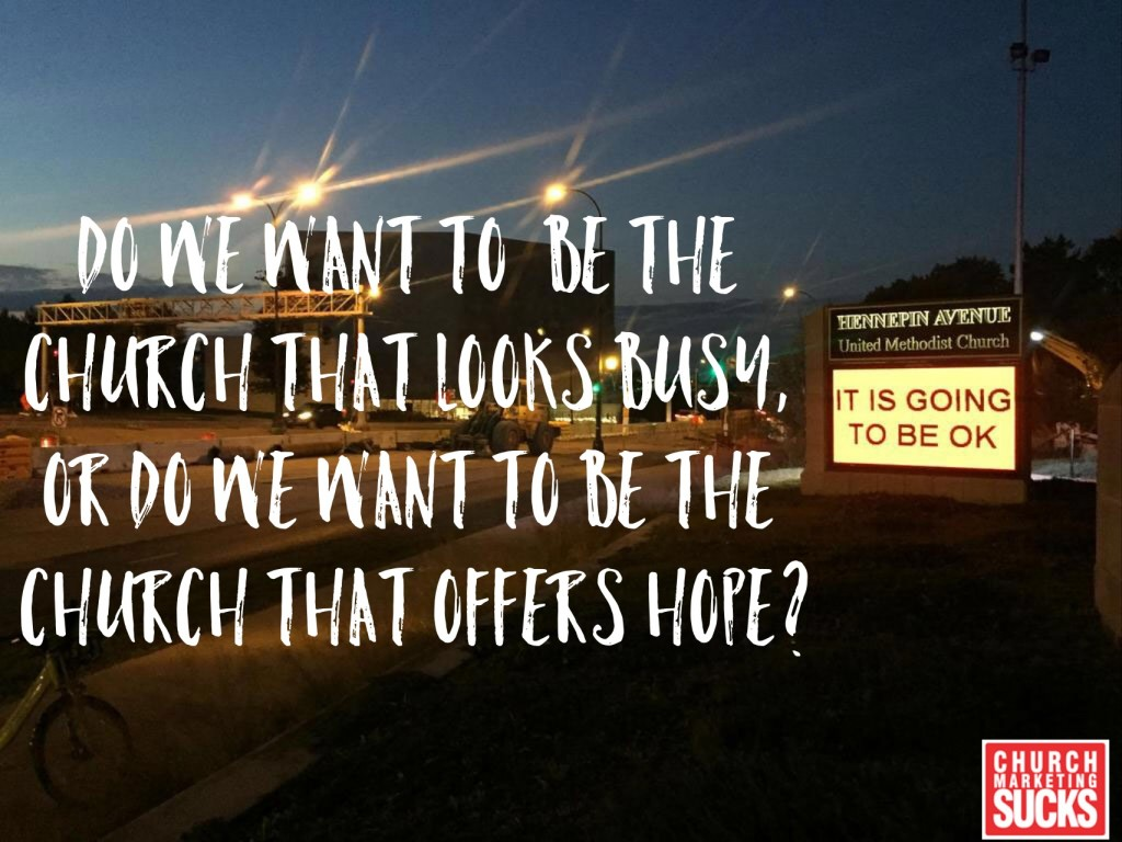 Do we want to be the church that looks busy, or do we want to be the church that offers hope?