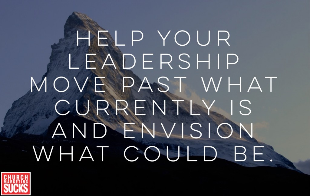Help your leadership move past what currently is and envision what could be.