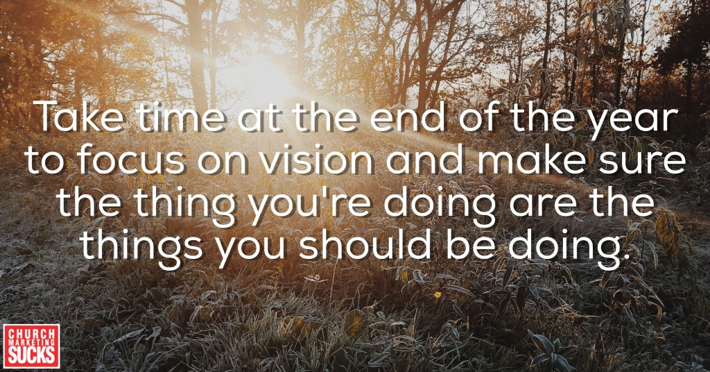 Take time at the end of the year to focus on vision and make sure the things you're doing are the things you should be doing.