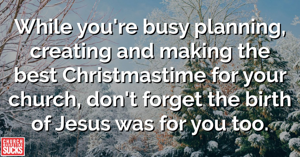 While you're busy planning, creating and making the best Christmastime for your church, don't forget the birth of Jesus was for you too.
