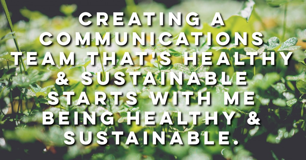 Creating a communications team that's healthy & sustainable starts with me being healthy & sustainable.