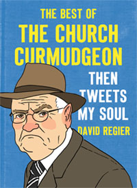 Then Tweets My Soul: The Best of The Church Curmudgeon by David Regier