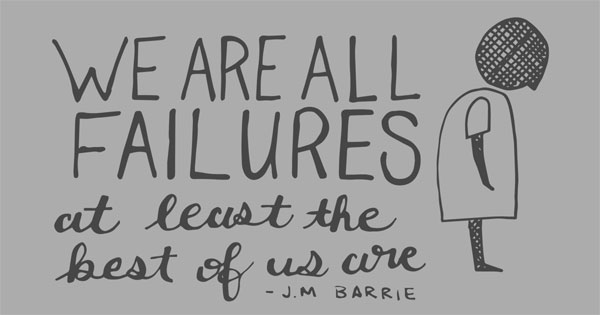 """We are all failures, at least the best of us are."" -J.M. Barrie"